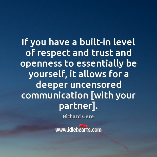 If you have a built-in level of respect and trust and openness Richard Gere Picture Quote