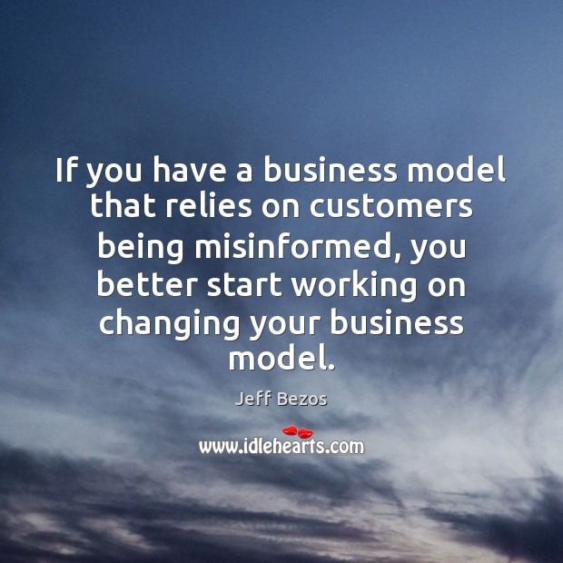 If you have a business model that relies on customers being misinformed, Jeff Bezos Picture Quote