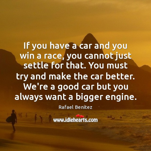 If you have a car and you win a race, you cannot Rafael Benitez Picture Quote