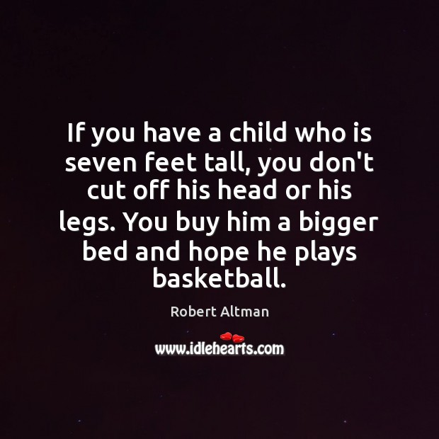 If you have a child who is seven feet tall, you don't Robert Altman Picture Quote