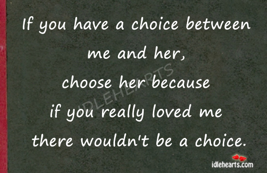 If You Have A Choice Between Me And Her…