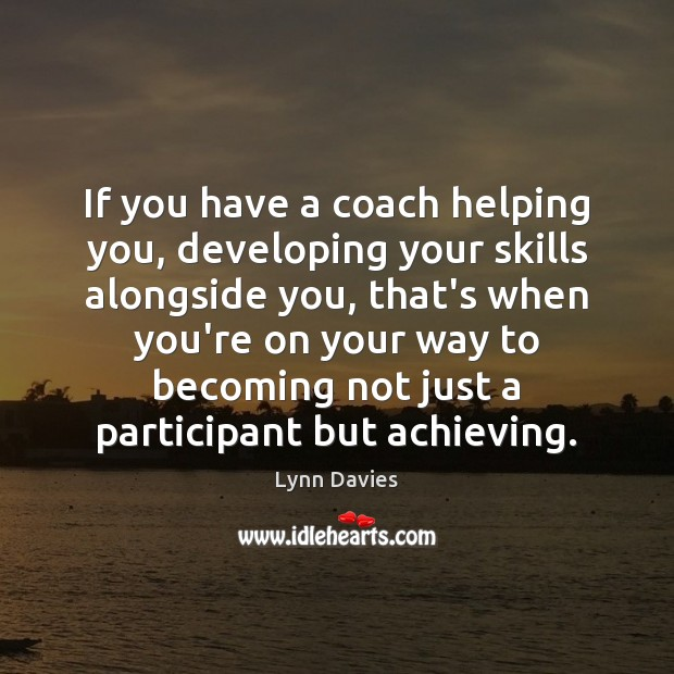 If you have a coach helping you, developing your skills alongside you, Image