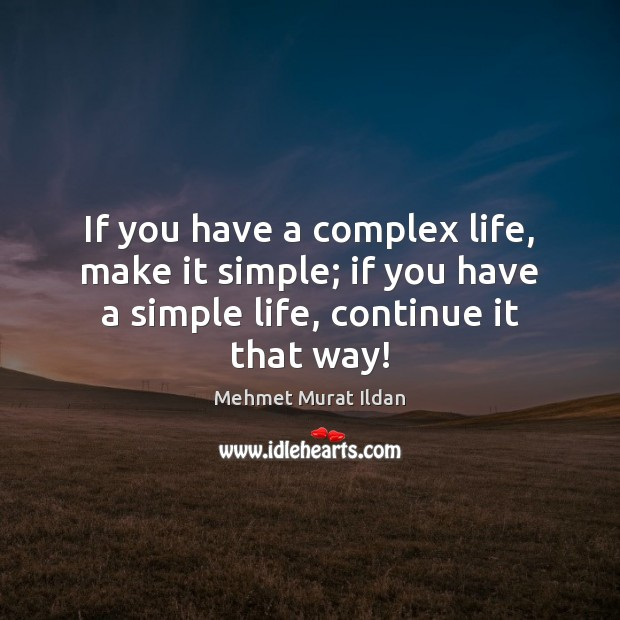 If you have a complex life, make it simple; if you have Mehmet Murat Ildan Picture Quote