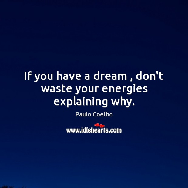Image, If you have a dream , don't waste your energies explaining why.