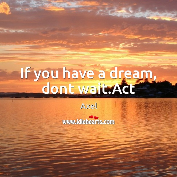 If you have a dream, dont wait.Act Image