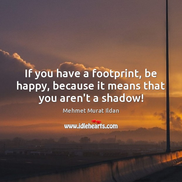 Image, If you have a footprint, be happy, because it means that you aren't a shadow!