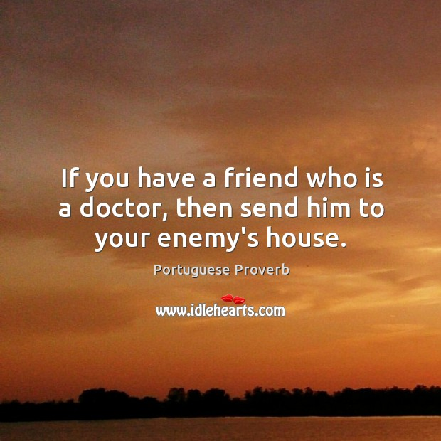 Image, If you have a friend who is a doctor, then send him to your enemy's house.
