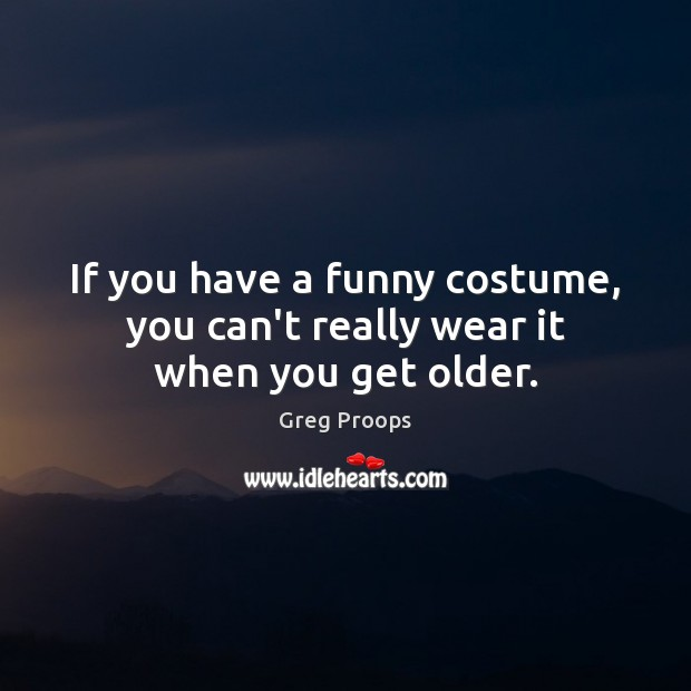 Image, If you have a funny costume, you can't really wear it when you get older.