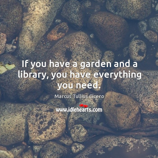 If you have a garden and a library, you have everything you need. Image