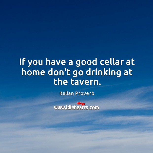 If you have a good cellar at home don't go drinking at the tavern. Image