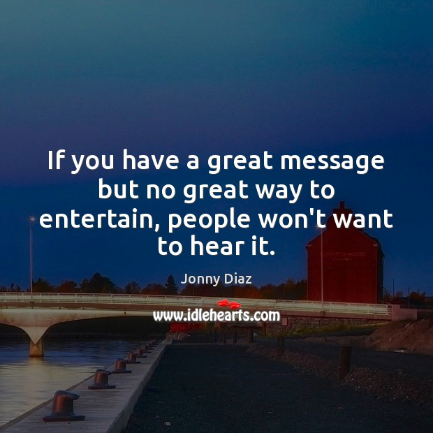 If you have a great message but no great way to entertain, people won't want to hear it. Image