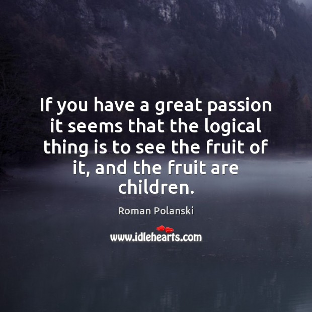 Image, If you have a great passion it seems that the logical thing