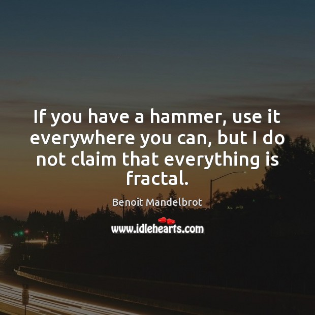 If you have a hammer, use it everywhere you can, but I Benoit Mandelbrot Picture Quote