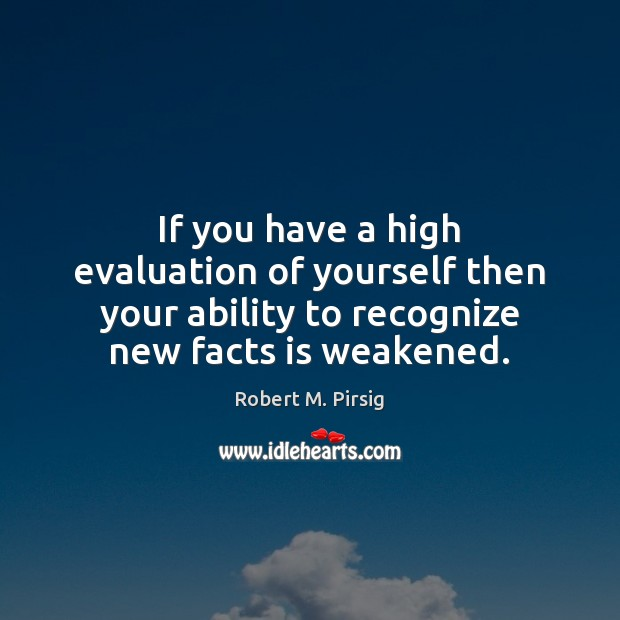 If you have a high evaluation of yourself then your ability to Robert M. Pirsig Picture Quote