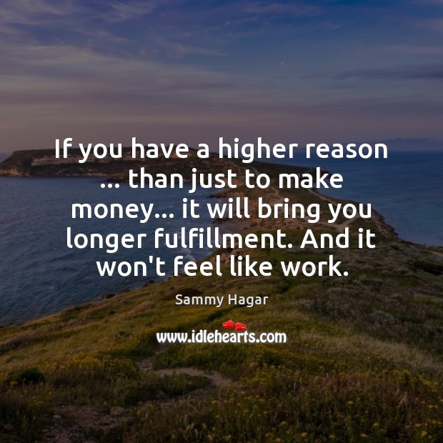 Sammy Hagar Picture Quote image saying: If you have a higher reason … than just to make money… it