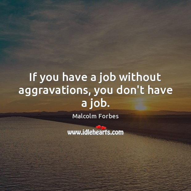 If you have a job without aggravations, you don't have a job. Malcolm Forbes Picture Quote