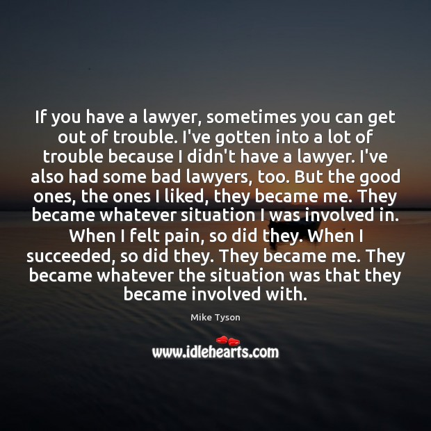 If you have a lawyer, sometimes you can get out of trouble. Mike Tyson Picture Quote