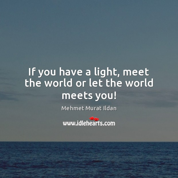 Image, If you have a light, meet the world or let the world meets you!