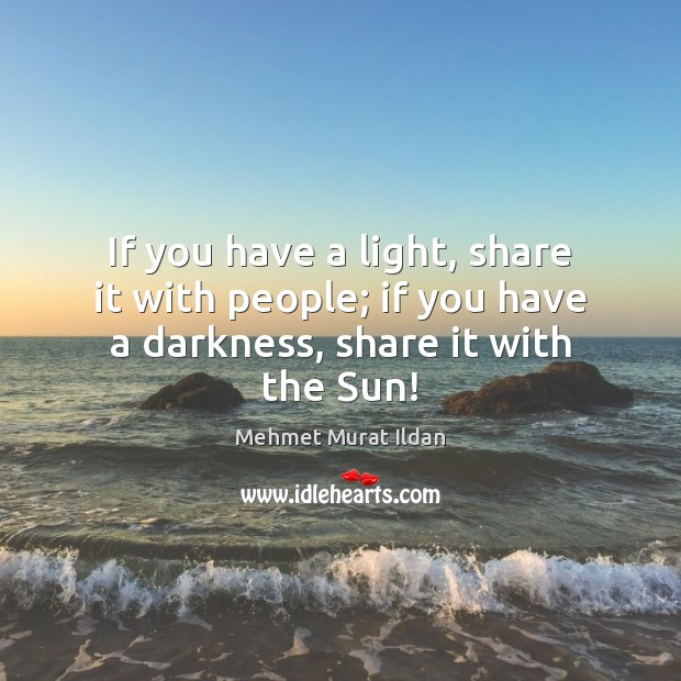 If you have a light, share it with people; if you have a darkness, share it with the Sun! Image