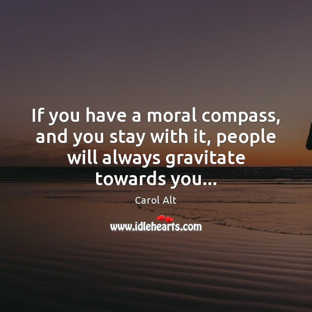 If you have a moral compass, and you stay with it, people Carol Alt Picture Quote