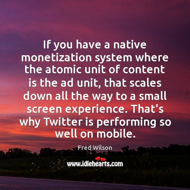 If you have a native monetization system where the atomic unit of Fred Wilson Picture Quote