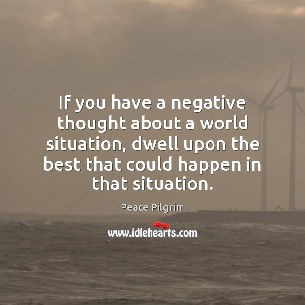 If you have a negative thought about a world situation, dwell upon Image
