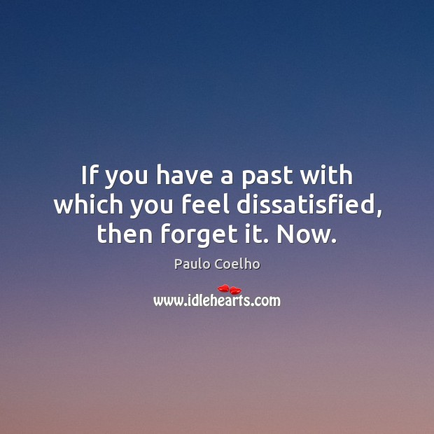 Image, If you have a past with which you feel dissatisfied, then forget it. Now.