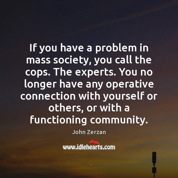 Image, If you have a problem in mass society, you call the cops.
