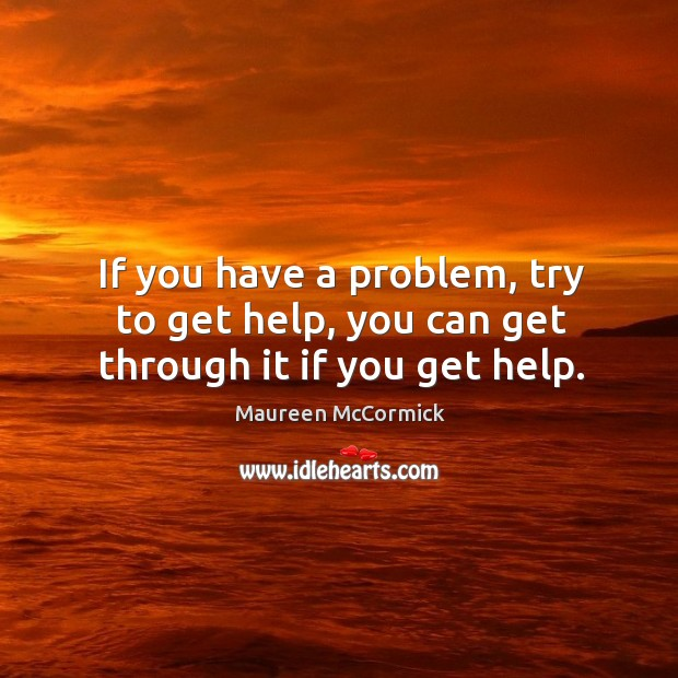 If you have a problem, try to get help, you can get through it if you get help. Image