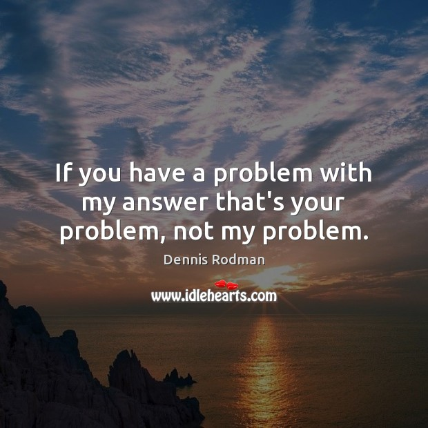 If you have a problem with my answer that's your problem, not my problem. Dennis Rodman Picture Quote