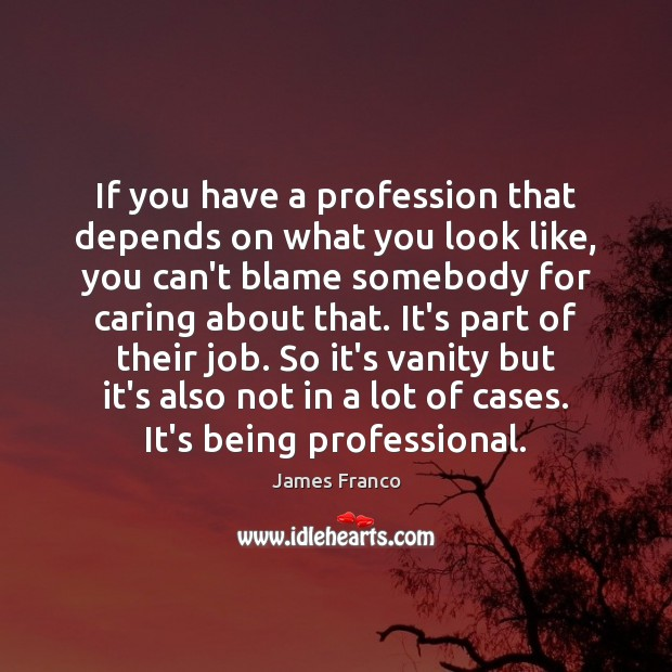 If you have a profession that depends on what you look like, James Franco Picture Quote