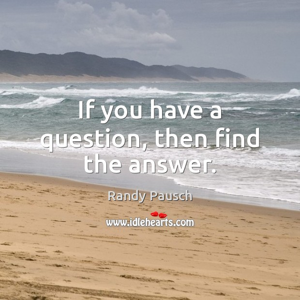 If you have a question, then find the answer. Randy Pausch Picture Quote