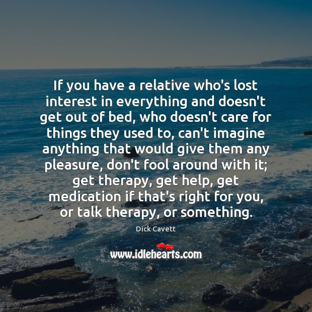 If you have a relative who's lost interest in everything and doesn't Dick Cavett Picture Quote