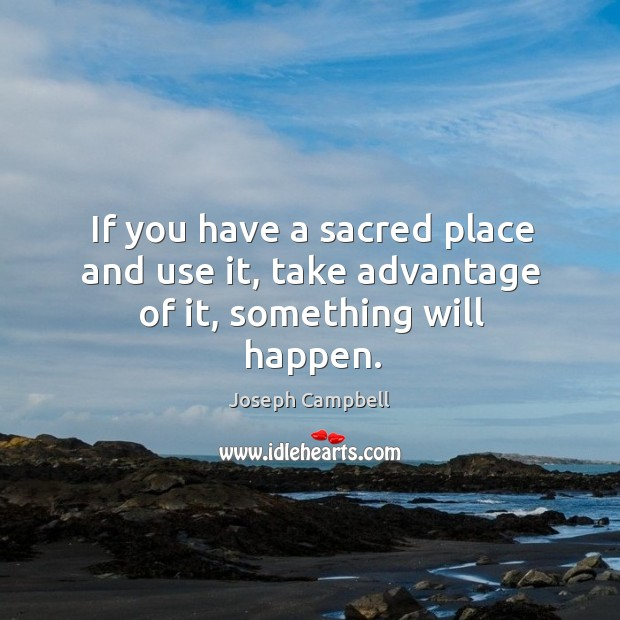 If you have a sacred place and use it, take advantage of it, something will happen. Image