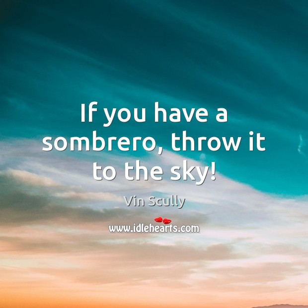 If you have a sombrero, throw it to the sky! Vin Scully Picture Quote