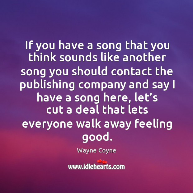 If you have a song that you think sounds like another song you should contact the publishing Wayne Coyne Picture Quote