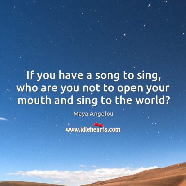 Image, If you have a song to sing, who are you not to open your mouth and sing to the world?