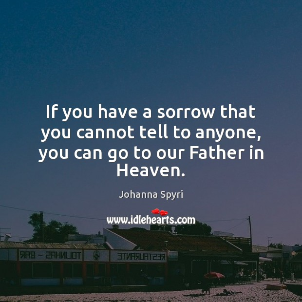 If you have a sorrow that you cannot tell to anyone, you can go to our Father in Heaven. Image