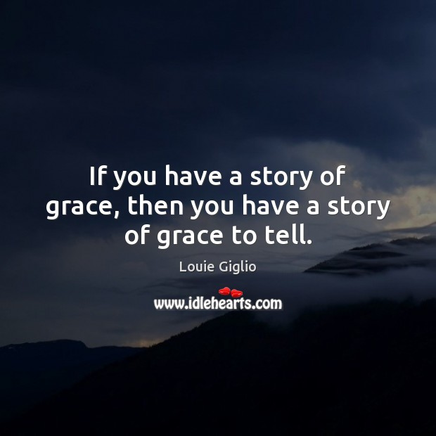 If you have a story of grace, then you have a story of grace to tell. Image