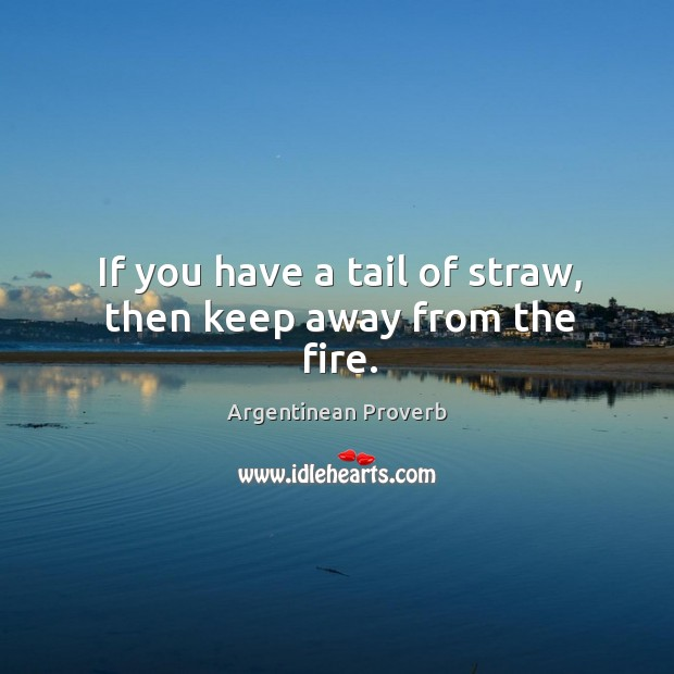If you have a tail of straw, then keep away from the fire. Argentinean Proverbs Image