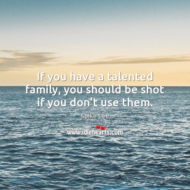 If you have a talented family, you should be shot if you don't use them. Image
