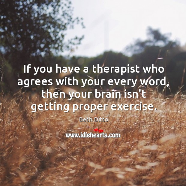 Image, If you have a therapist who agrees with your every word, then