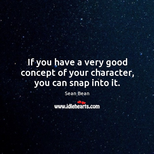 If you have a very good concept of your character, you can snap into it. Sean Bean Picture Quote