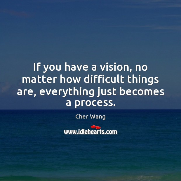If you have a vision, no matter how difficult things are, everything Image