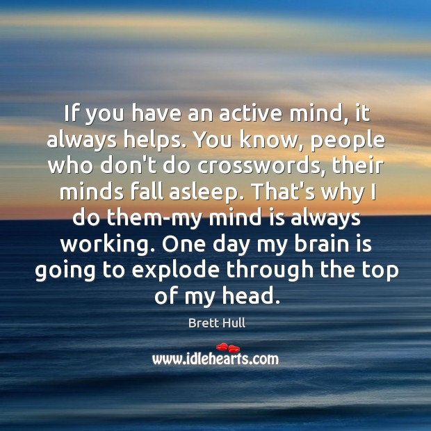 If you have an active mind, it always helps. You know, people Image