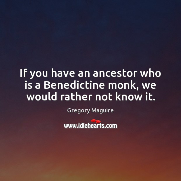 Image, If you have an ancestor who is a Benedictine monk, we would rather not know it.