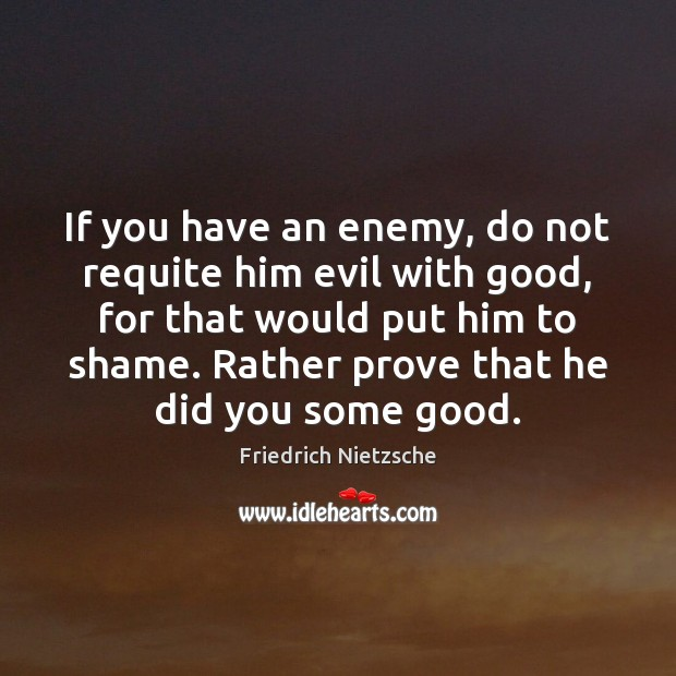 Image, If you have an enemy, do not requite him evil with good,