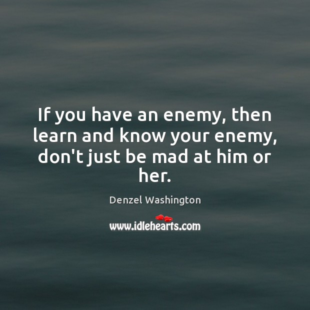 If you have an enemy, then learn and know your enemy, don't just be mad at him or her. Denzel Washington Picture Quote