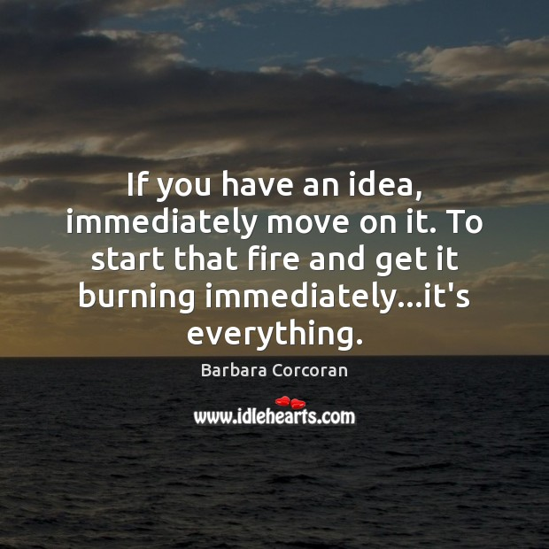 Image, If you have an idea, immediately move on it. To start that
