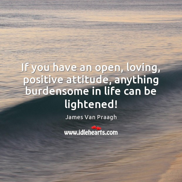 If you have an open, loving, positive attitude, anything burdensome in life Positive Attitude Quotes Image